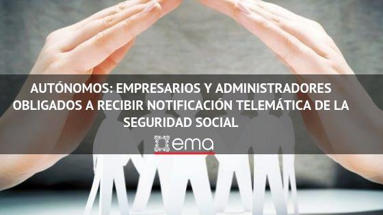 Autónomos: Empresarios y Administradores obligados a recibir notificación telemática de la Seguridad Social